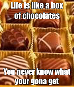 Poster: Life is like a box of chocolates You never know what your gona get