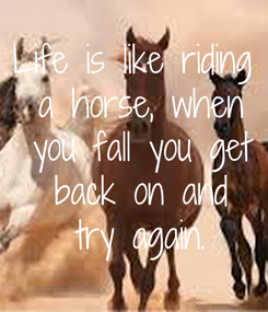 Poster: Life is like riding  a horse, when  you fall you get  back on and  try again.