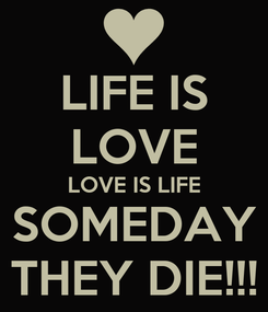 Poster: LIFE IS LOVE LOVE IS LIFE SOMEDAY THEY DIE!!!