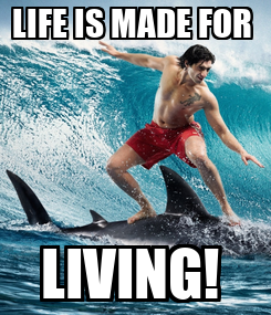 Poster: LIFE IS MADE FOR  LIVING!