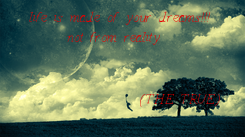 Poster:   life is made of your dreams!!! not from reality                      (THE TRUE)