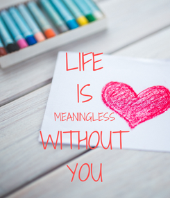 Poster: LIFE IS MEANINGLESS WITHOUT YOU