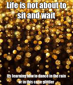Poster: Life is not about to sit and wait Its learning how to dance in the rain or in this case glittler