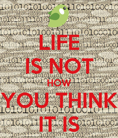 Poster: LIFE IS NOT HOW YOU THINK IT IS