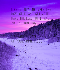 Poster: LIFE IS ONLY ONE. MAKE THE  MOST OF IT AND GET MORE!  MAKE THE LEAST OF IT AND   YOU GET NOTHING.   MY POINT IS MAKE THE MOST  OF YOUR SUMMER!