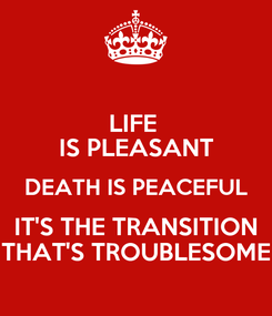 Poster: LIFE  IS PLEASANT DEATH IS PEACEFUL IT'S THE TRANSITION THAT'S TROUBLESOME