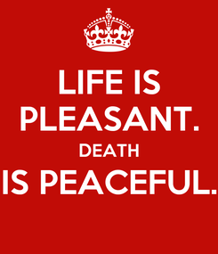 Poster: LIFE IS PLEASANT. DEATH IS PEACEFUL.