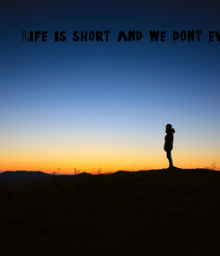 Poster: Life is short and we don't even know it so why not just live it.