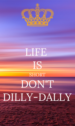 Poster: LIFE  IS SHORT DON'T DILLY-DALLY