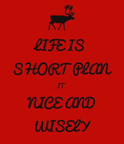 Poster: LIFE IS  SHORT PLAN IT NICE AND WISELY