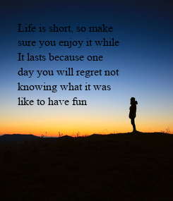 Poster: Life is short, so make sure you enjoy it while It lasts because one day you will regret not knowing what it was  like to have fun