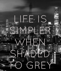 Poster: LIFE IS SIMPLER WHEN SHADED TO GREY