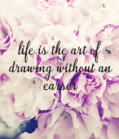 Poster: life is the art of  drawing without an  earser