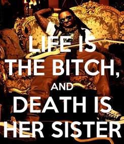Poster: LIFE IS THE BITCH, AND DEATH IS HER SISTER