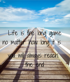 Poster: Life is the long game no matter how long it is    you will always reach  the end
