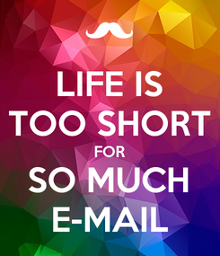 Poster: LIFE IS TOO SHORT FOR SO MUCH E-MAIL