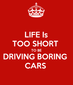Poster: LIFE Is TOO SHORT  TO BE DRIVING BORING  CARS
