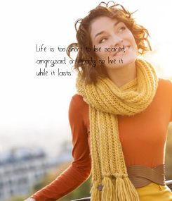 Poster: Life is too short to be scared, angry,sad, or moody so live it  while it lasts