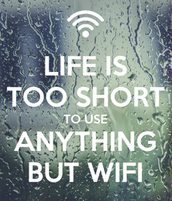 Poster: LIFE IS TOO SHORT TO USE ANYTHING BUT WIFI