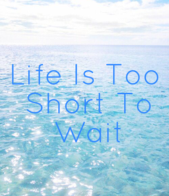 Poster: Life Is Too  Short To  Wait