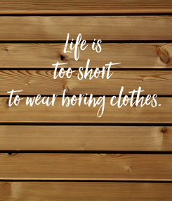 Poster: Life is  too short  to wear boring clothes.