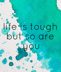 Poster: life is tough but so are  you