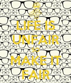 Poster: LIFE IS UNFAIR SO MAKE IT FAIR