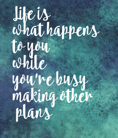 Poster: Life is  what happens  to you  while  you're busy  making other  plans