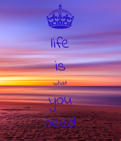 Poster: life is what you need