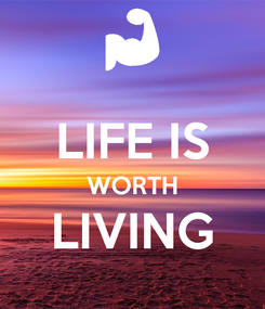 Poster:  LIFE IS WORTH LIVING