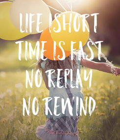 Poster: LIFE ISHORT TIME IS FAST NO REPLAY NO REWIND