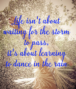 Poster: Life isn't about waiting for the storm to pass, it's about learning to dance in the rain