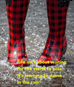 Poster: Life isn't about waiting for the storm to pass... It's learning to dance in the rain!