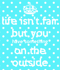 Poster: life isn't fair but you have something on the outside