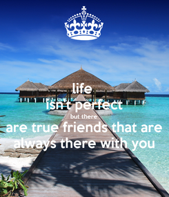 Poster: life  isn't perfect but there are true friends that are always there with you