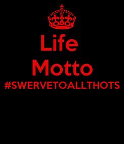 Poster: Life  Motto #SWERVETOALLTHOTS