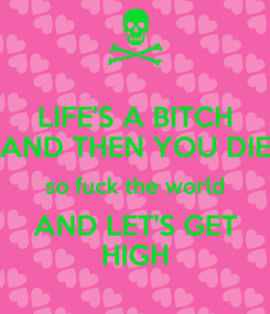 Poster: LIFE'S A BITCH AND THEN YOU DIE so fuck the world AND LET'S GET HIGH