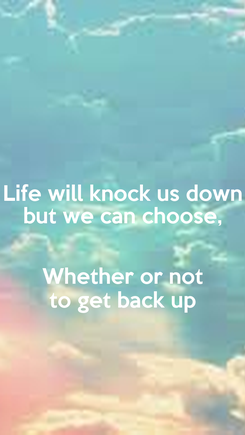 Poster: Life will knock us down but we can choose,  Whether or not to get back up