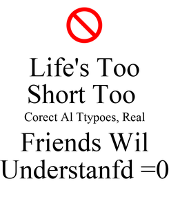 Poster: Life's Too Short Too  Corect Al Ttypoes, Real Friends Wil Understanfd =0