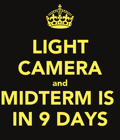 Poster: LIGHT CAMERA and MIDTERM IS  IN 9 DAYS
