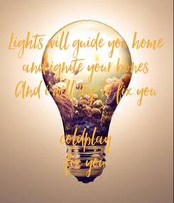 Poster: Lights will guide you home and ignite your bones And i will try, to fix you  coldplay fix you