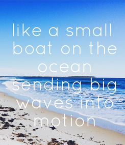 Poster: like a small  boat on the  ocean  sending big  waves into  motion