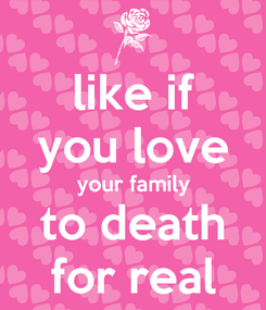 Poster: like if you love your family to death for real