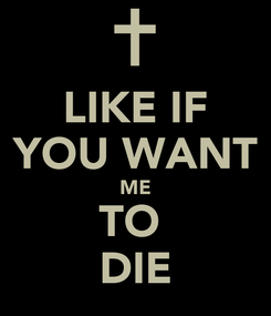 Poster: LIKE IF YOU WANT ME TO  DIE