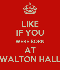 Poster: LIKE IF YOU WERE BORN AT WALTON HALL