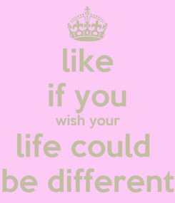 Poster: like if you wish your life could  be different