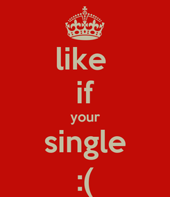 Poster: like  if your single :(