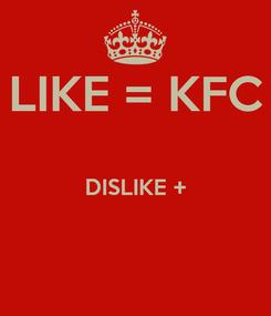 Poster: LIKE = KFC  DISLIKE +
