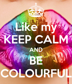 Poster: Like my KEEP CALM AND BE COLOURFUL