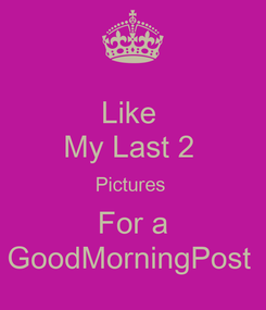 Poster: Like  My Last 2  Pictures  For a GoodMorningPost